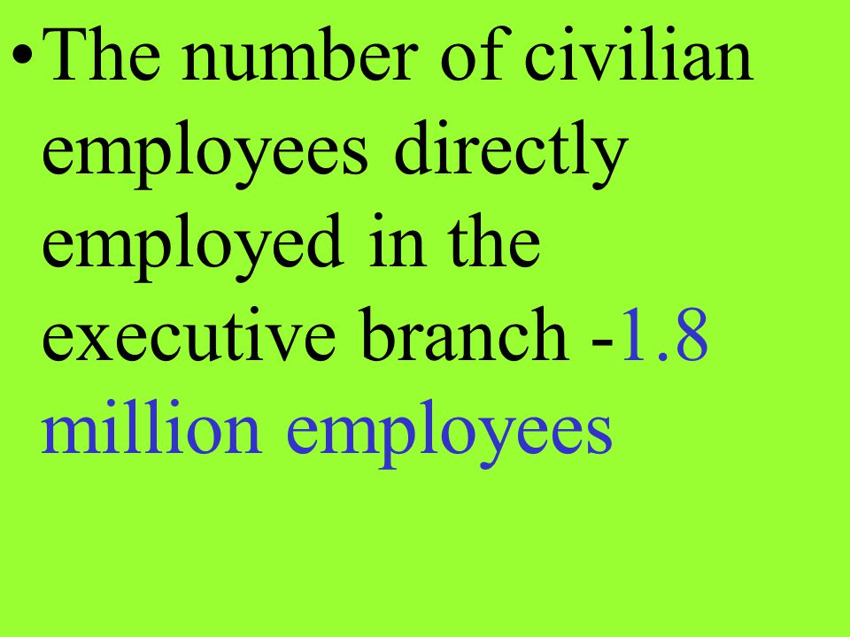The number of civilian employees directly employed in the executive branch -1.8 million employees