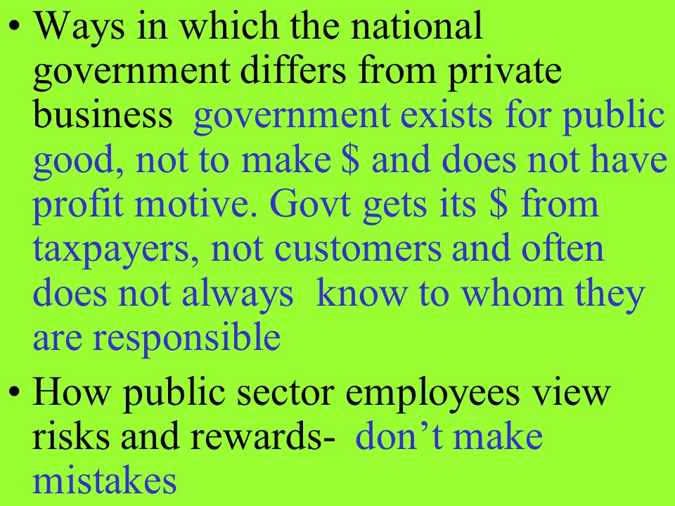 Ways in which the national government differs from private business government exists for public good, not to make $ and does not have profit motive. Govt gets its $ from taxpayers, not customers and often does not always know to whom they are responsible
