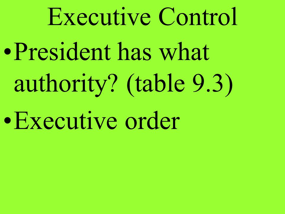 Executive Control President has what authority (table 9.3) Executive order