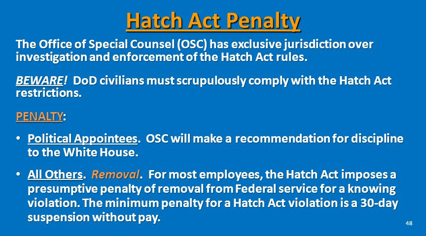 Hatch Act Penalty The Office of Special Counsel (OSC) has exclusive jurisdiction over investigation and enforcement of the Hatch Act rules.
