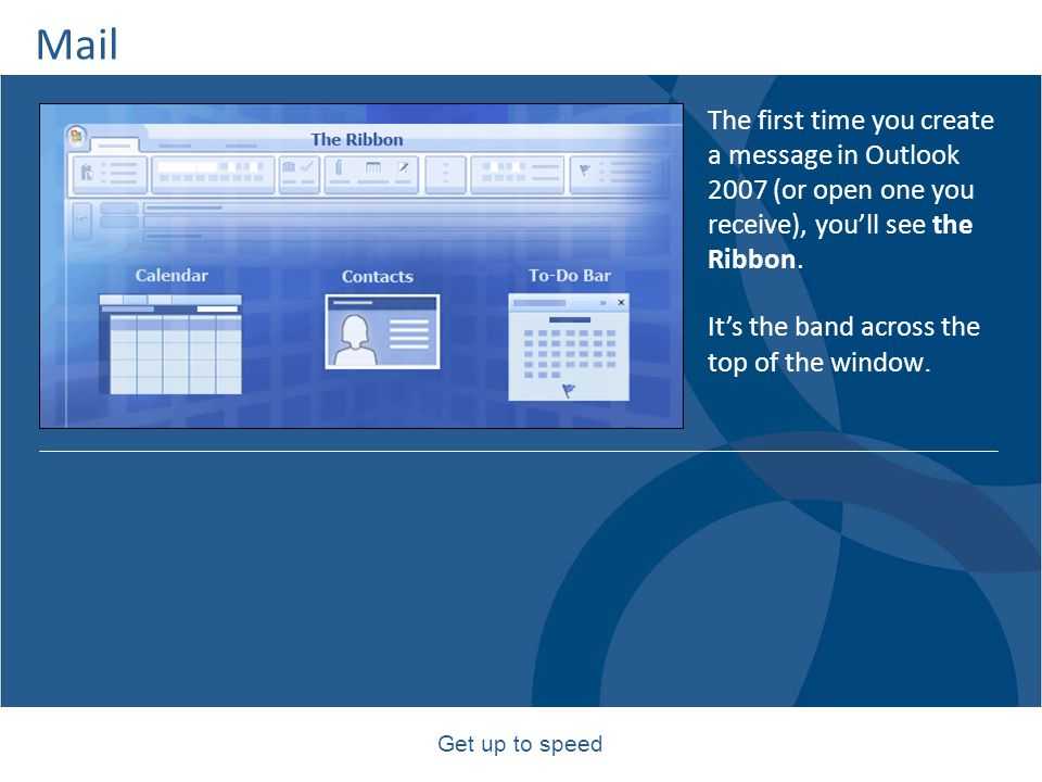 Mail The first time you create a message in Outlook 2007 (or open one you receive), you'll see the Ribbon.