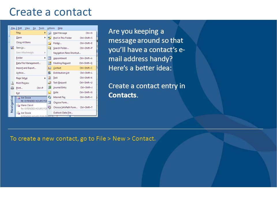 Create a contact Are you keeping a message around so that you'll have a contact's e- mail address handy Here's a better idea: