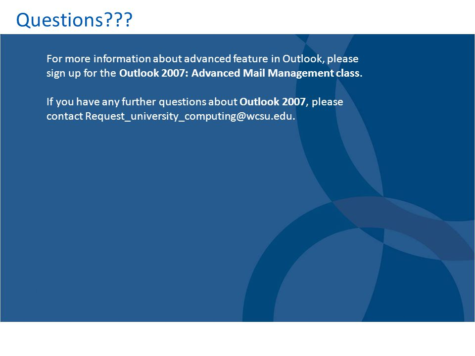 Questions For more information about advanced feature in Outlook, please sign up for the Outlook 2007: Advanced Mail Management class.