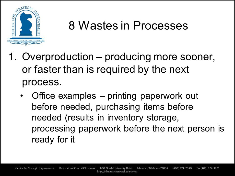 8 Wastes in Processes Overproduction – producing more sooner, or faster than is required by the next process.