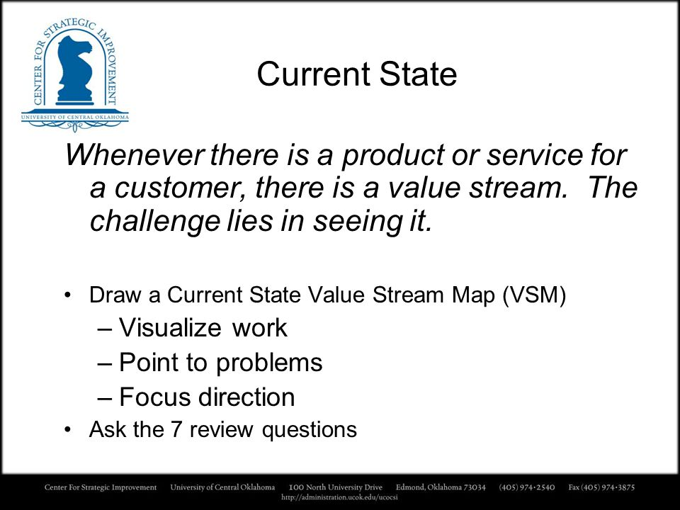 Current State Whenever there is a product or service for a customer, there is a value stream. The challenge lies in seeing it.