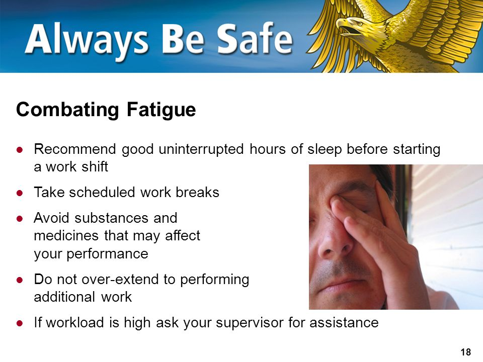 Combating Fatigue Recommend good uninterrupted hours of sleep before starting a work shift. Take scheduled work breaks.