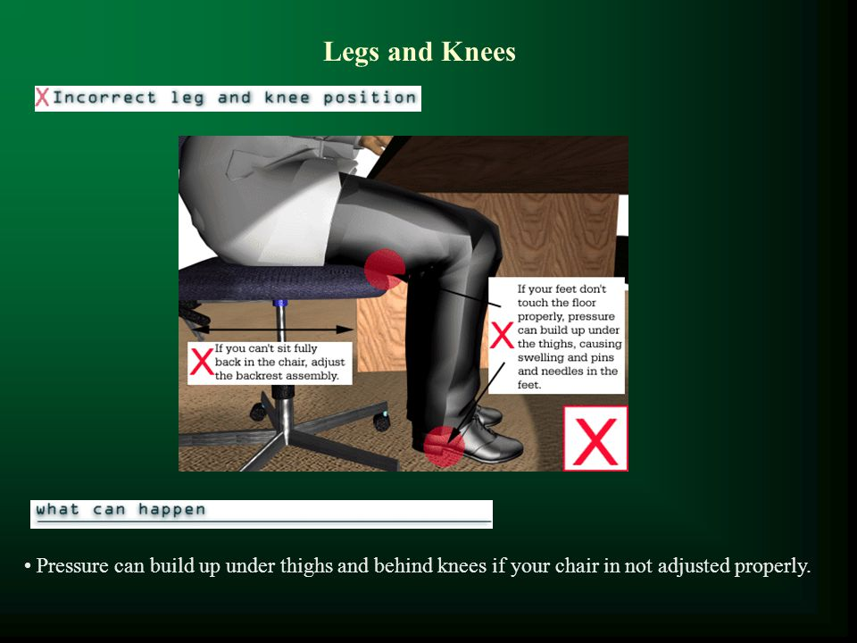 Legs and Knees Pressure can build up under thighs and behind knees if your chair in not adjusted properly.