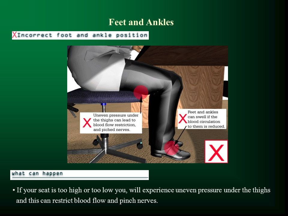 Feet and Ankles If your seat is too high or too low you, will experience uneven pressure under the thighs.