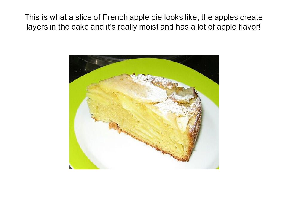 This is what a slice of French apple pie looks like, the apples create layers in the cake and it s really moist and has a lot of apple flavor!