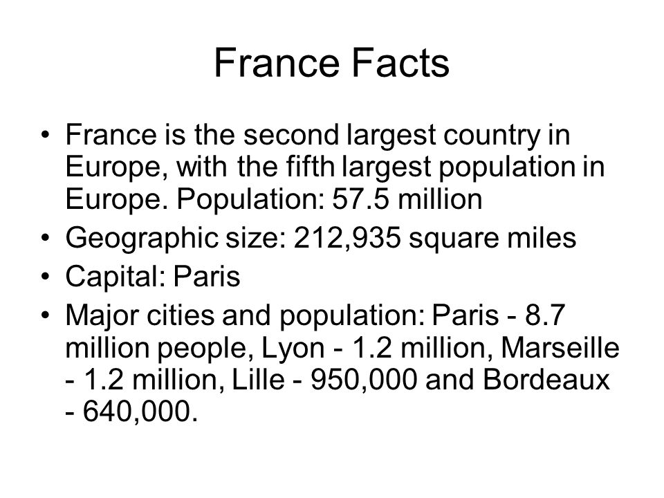 France Facts France is the second largest country in Europe, with the fifth largest population in Europe. Population: 57.5 million.