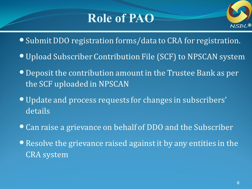 Role of PAO NSDL. ® Submit DDO registration forms/data to CRA for registration. Upload Subscriber Contribution File (SCF) to NPSCAN system.