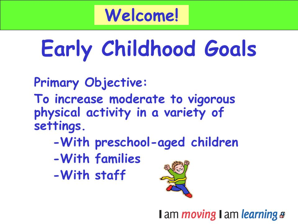 Early Childhood Goals Welcome! Primary Objective: