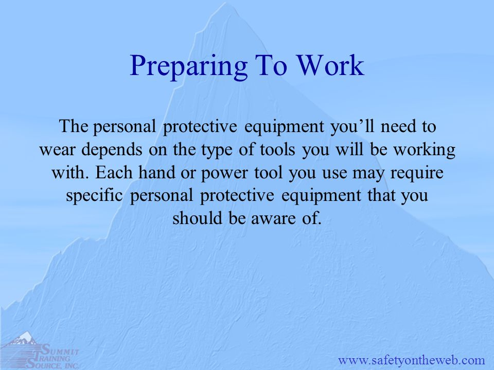 Preparing To Work The personal protective equipment you'll need to wear depends on the type of tools you will be working.