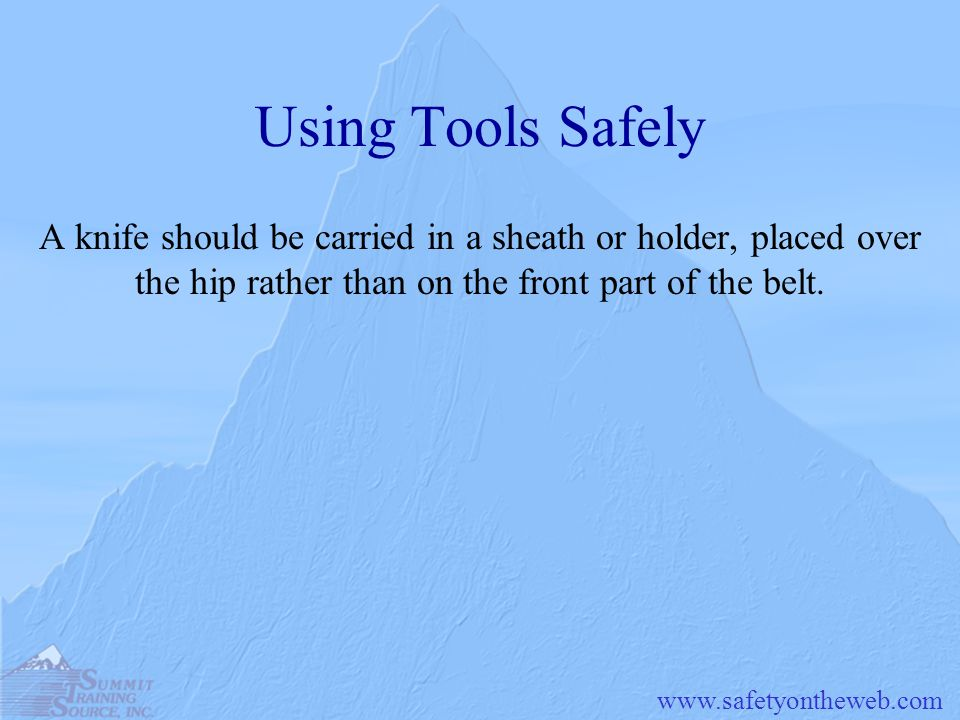 Using Tools Safely A knife should be carried in a sheath or holder, placed over the hip rather than on the front part of the belt.