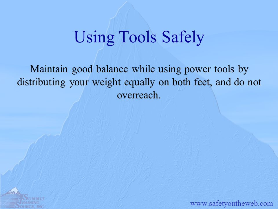 Using Tools Safely Maintain good balance while using power tools by distributing your weight equally on both feet, and do not overreach.