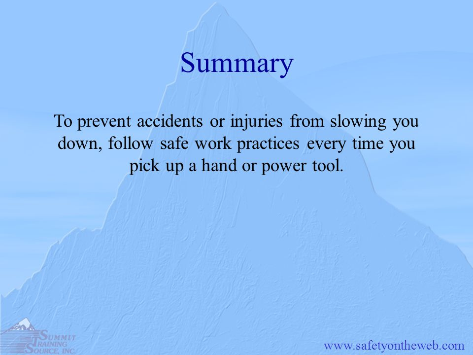 Summary To prevent accidents or injuries from slowing you down, follow safe work practices every time you pick up a hand or power tool.
