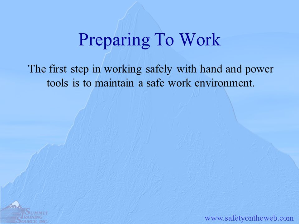 Preparing To Work The first step in working safely with hand and power tools is to maintain a safe work environment.