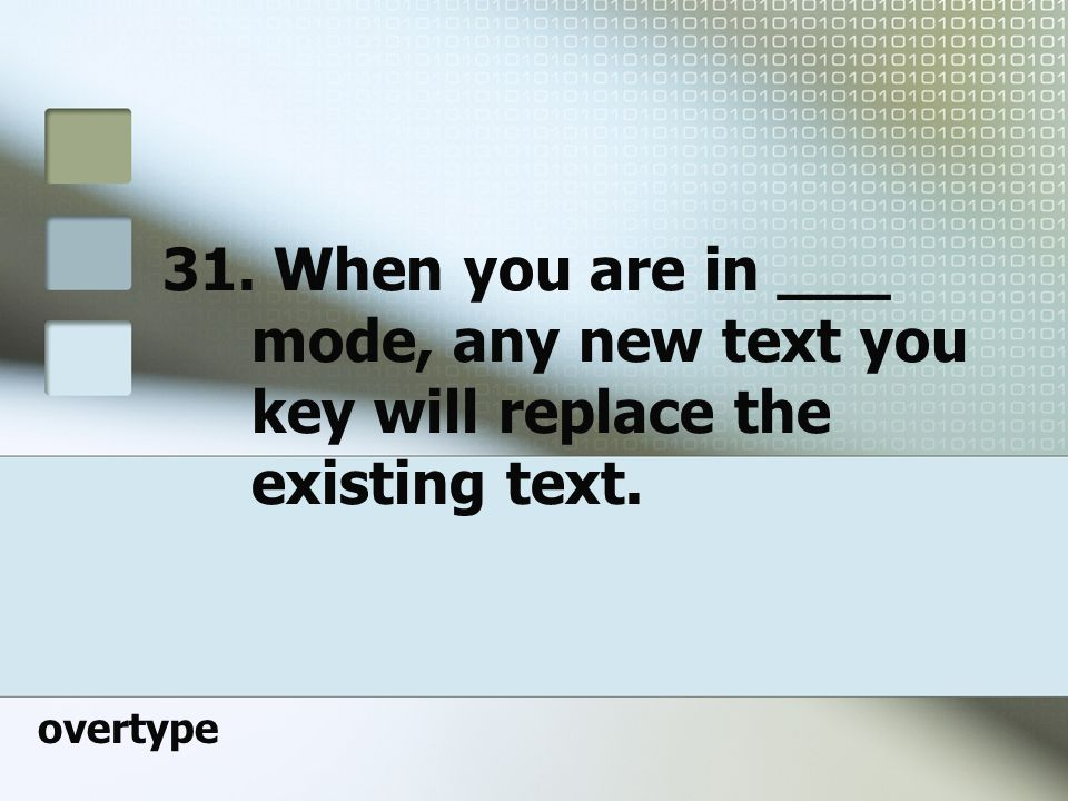 31. When you are in ___ mode, any new text you key will replace the existing text.