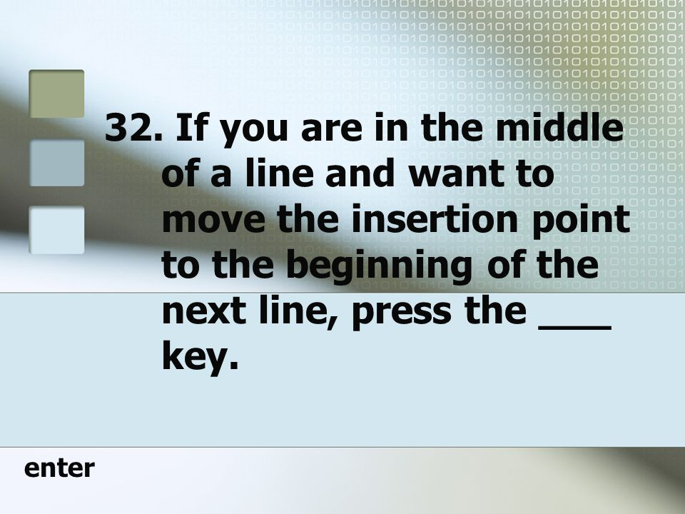 32. If you are in the middle of a line and want to move the insertion point to the beginning of the next line, press the ___ key.