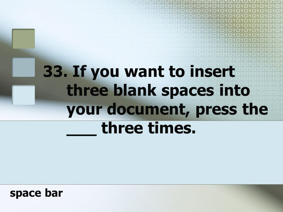 33. If you want to insert three blank spaces into your document, press the ___ three times.