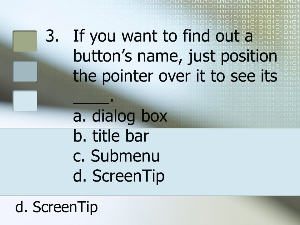 If you want to find out a button's name, just position the pointer over it to see its ____. a. dialog box b. title bar c. Submenu d. ScreenTip
