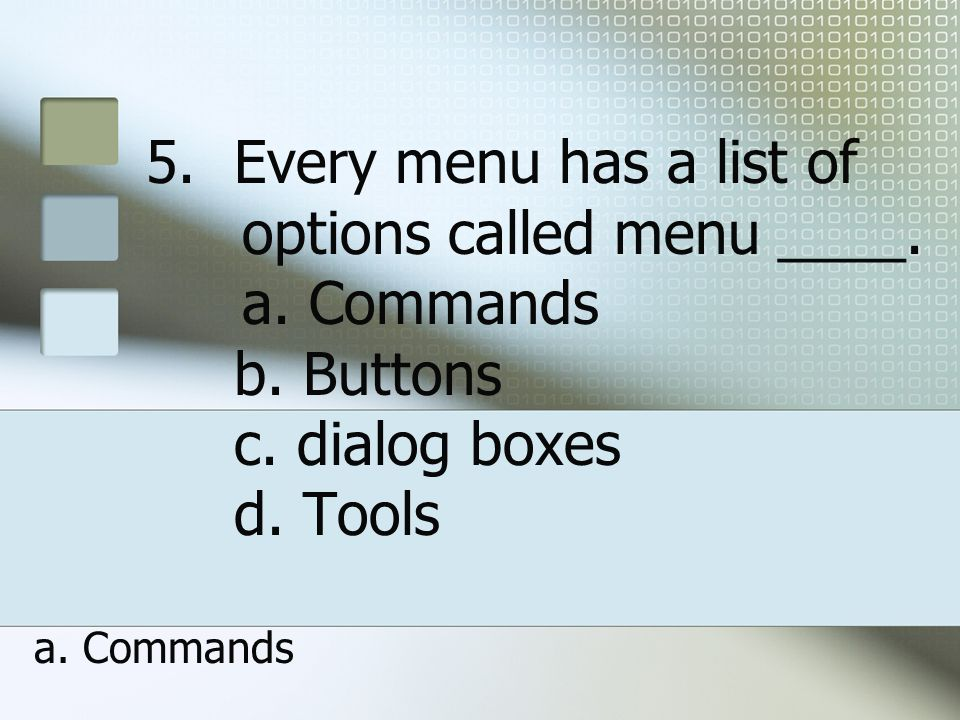 Every menu has a list of. options called menu ____. a. Commands b