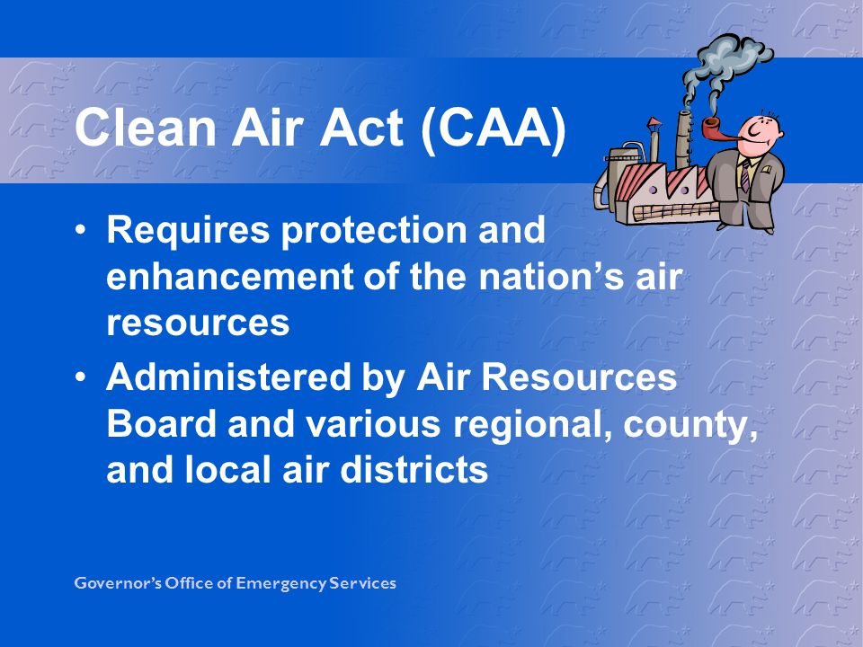 Clean Air Act (CAA) Requires protection and enhancement of the nation's air resources.