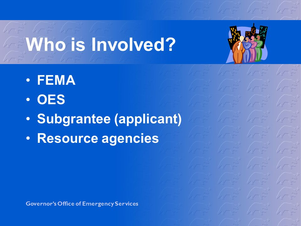 Who is Involved FEMA OES Subgrantee (applicant) Resource agencies