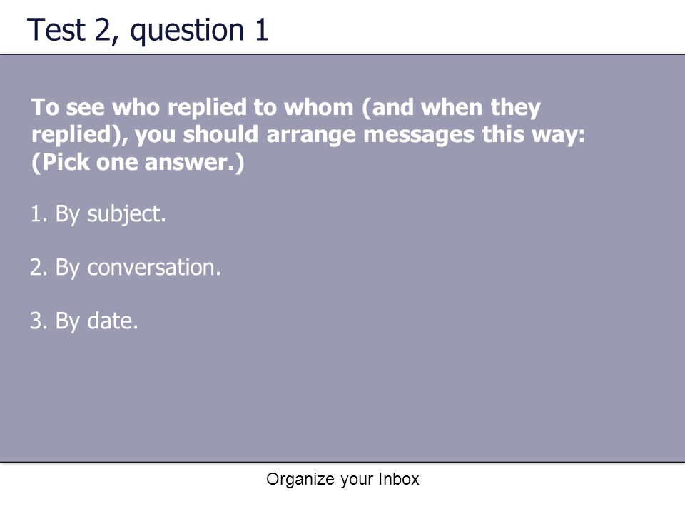 Test 2, question 1 To see who replied to whom (and when they replied), you should arrange messages this way: (Pick one answer.)