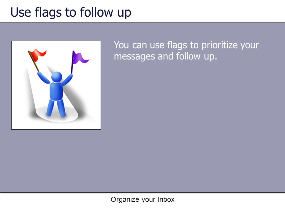 Use flags to follow up You can use flags to prioritize your messages and follow up.