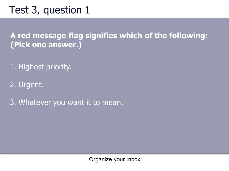 Test 3, question 1 A red message flag signifies which of the following: (Pick one answer.) Highest priority.
