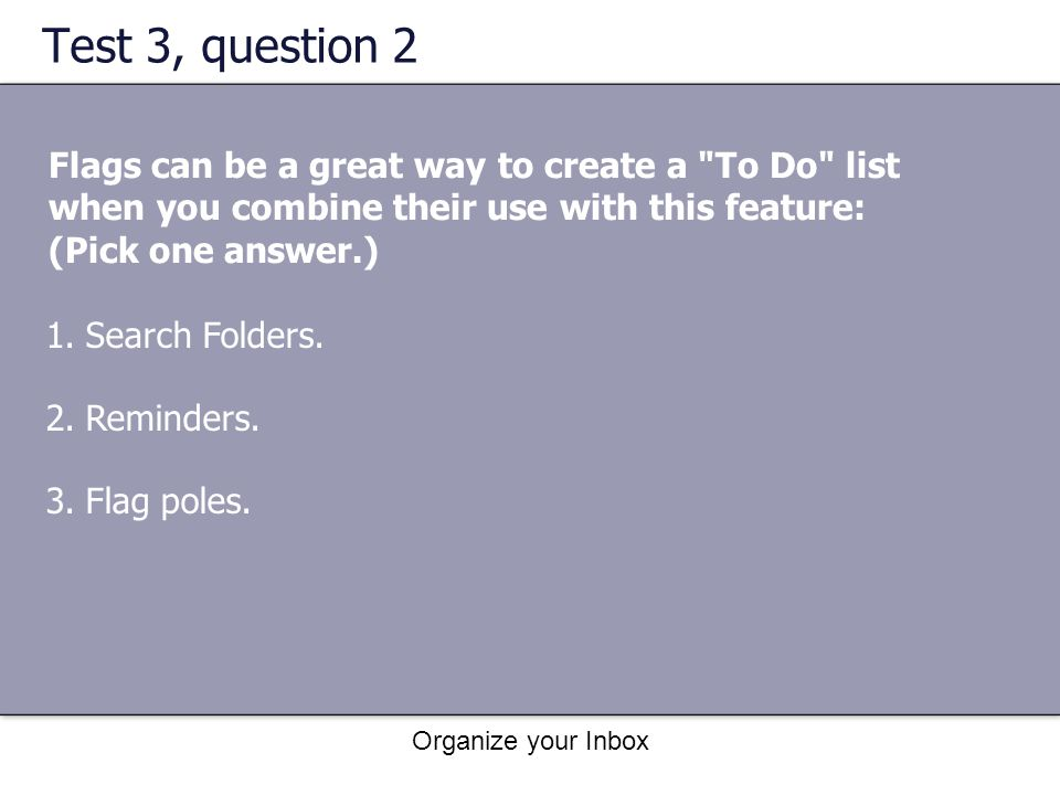 Test 3, question 2 Flags can be a great way to create a To Do list when you combine their use with this feature: (Pick one answer.)