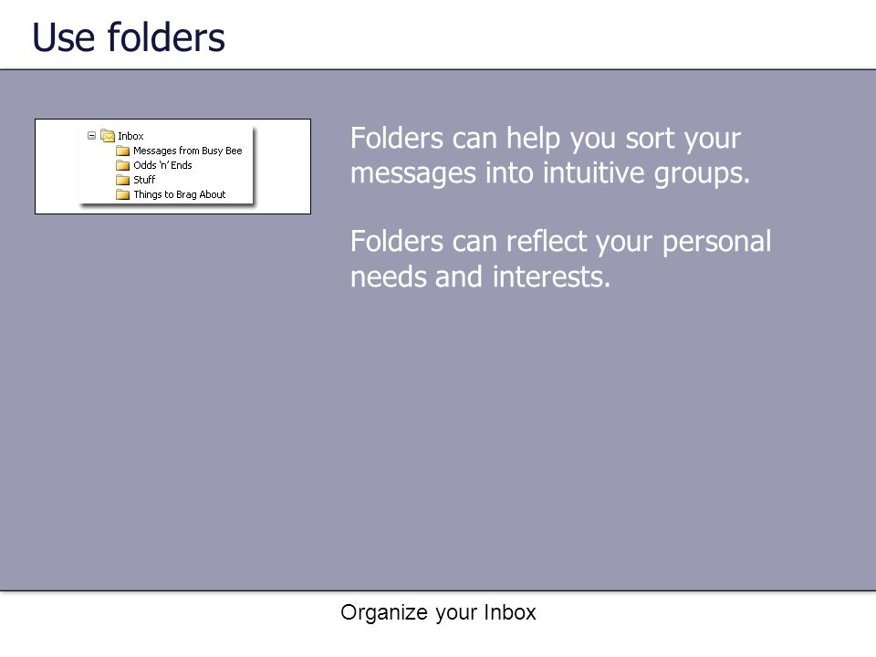 Use folders Folders can help you sort your messages into intuitive groups. Folders can reflect your personal needs and interests.