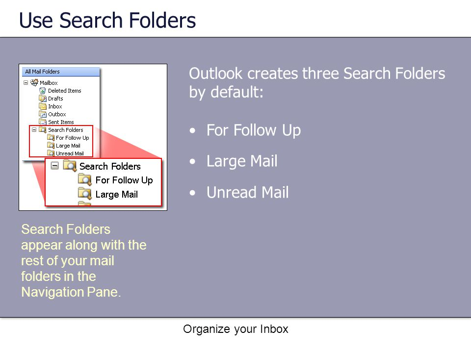 Use Search Folders Outlook creates three Search Folders by default: