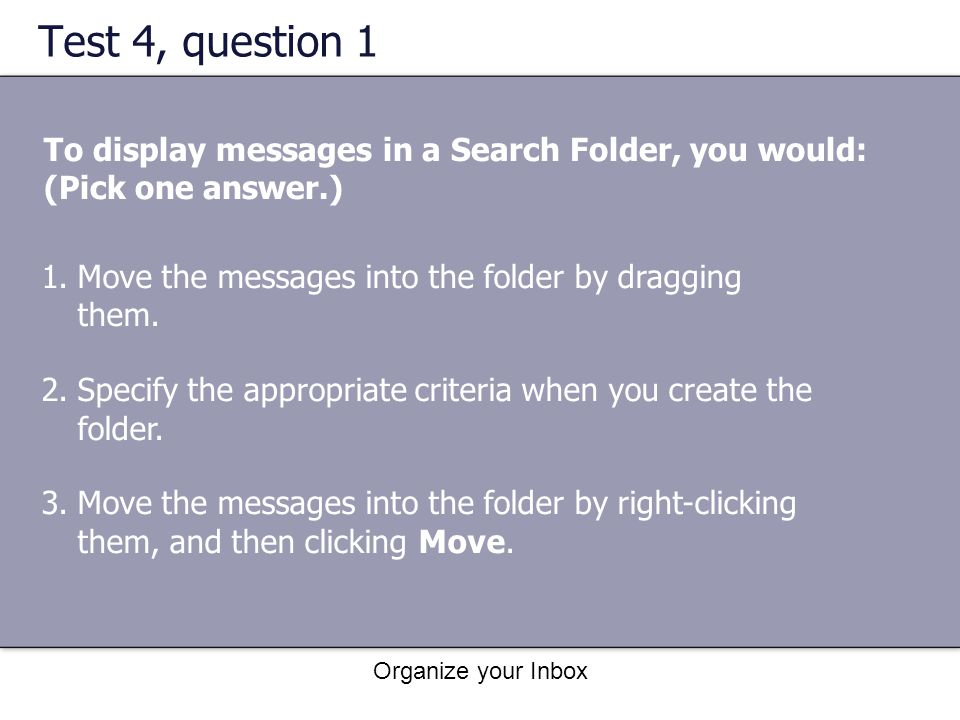 Test 4, question 1 To display messages in a Search Folder, you would: (Pick one answer.) Move the messages into the folder by dragging them.