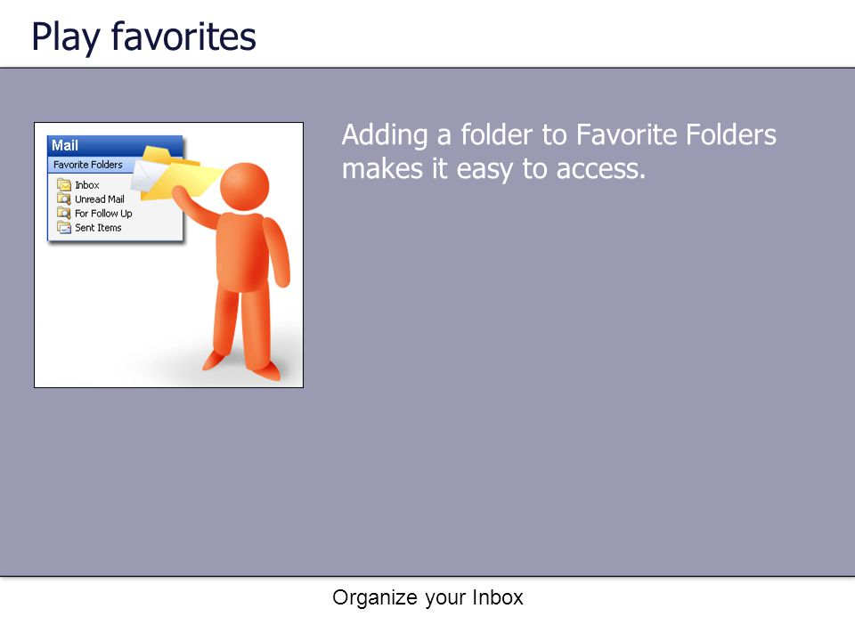 Play favorites Adding a folder to Favorite Folders makes it easy to access. Organize your Inbox