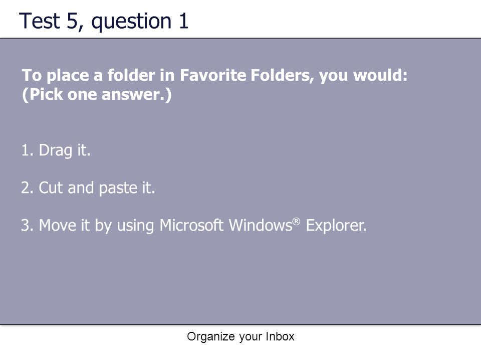 Test 5, question 1 To place a folder in Favorite Folders, you would: (Pick one answer.) Drag it. Cut and paste it.