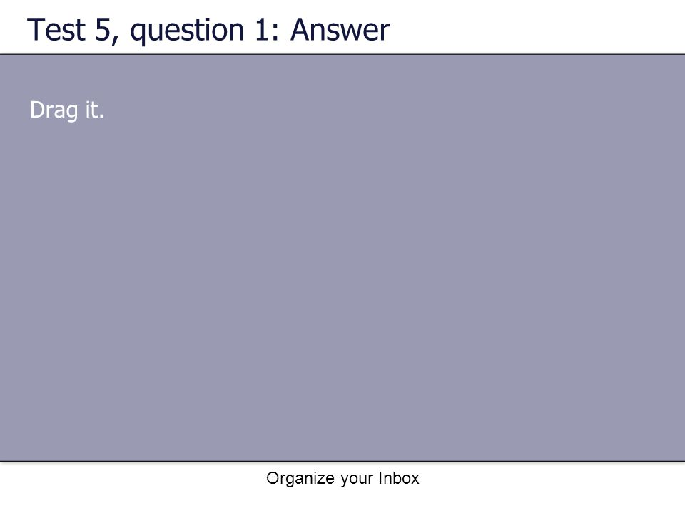 Test 5, question 1: Answer Drag it. Organize your Inbox