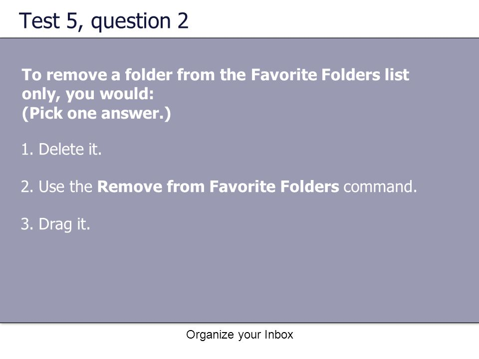 Test 5, question 2 To remove a folder from the Favorite Folders list only, you would: (Pick one answer.)