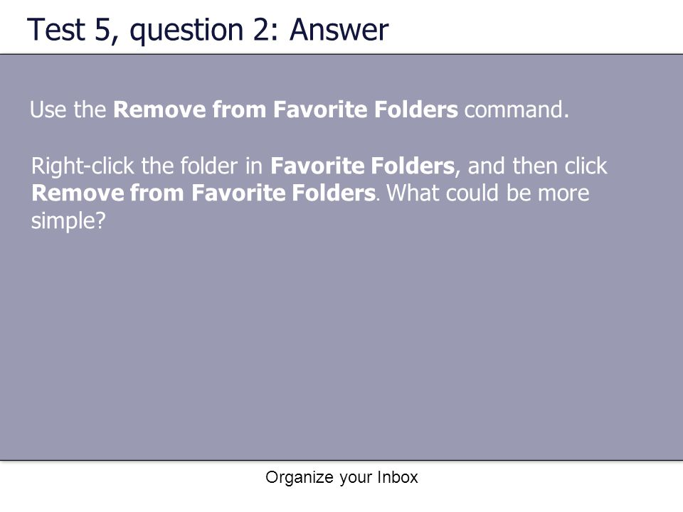 Test 5, question 2: Answer Use the Remove from Favorite Folders command.