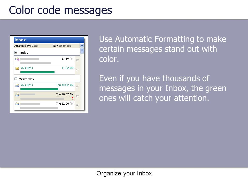 Color code messages Use Automatic Formatting to make certain messages stand out with color.