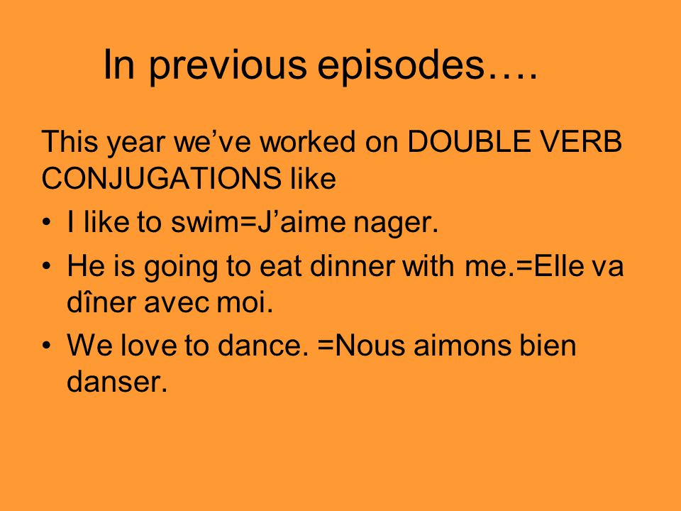 In previous episodes…. This year we've worked on DOUBLE VERB CONJUGATIONS like. I like to swim=J'aime nager.