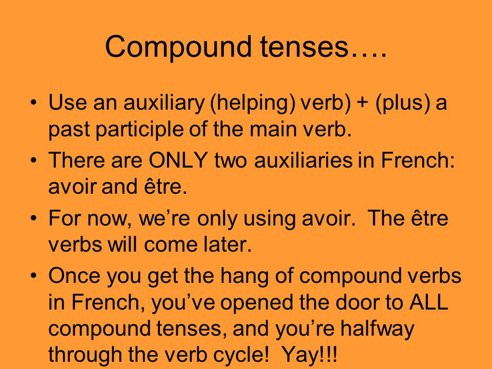 Compound tenses…. Use an auxiliary (helping) verb) + (plus) a past participle of the main verb.
