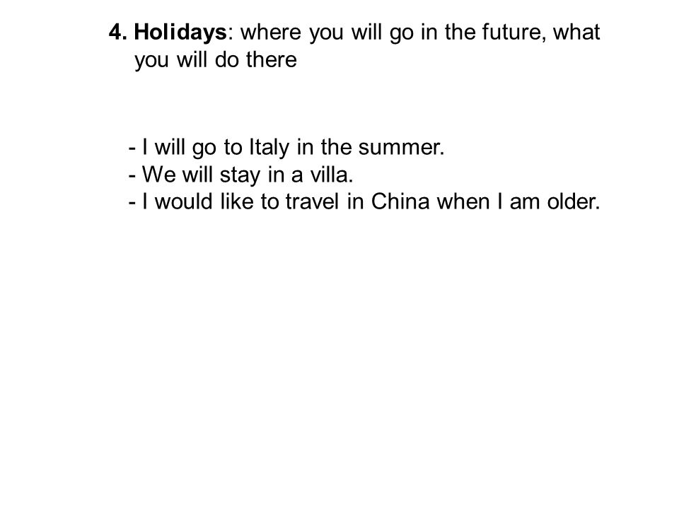 4. Holidays: where you will go in the future, what you will do there