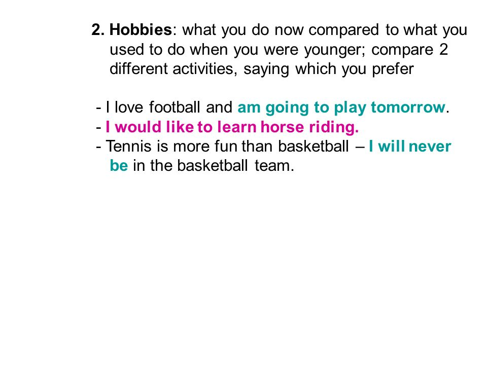 2. Hobbies: what you do now compared to what you used to do when you were younger; compare 2 different activities, saying which you prefer