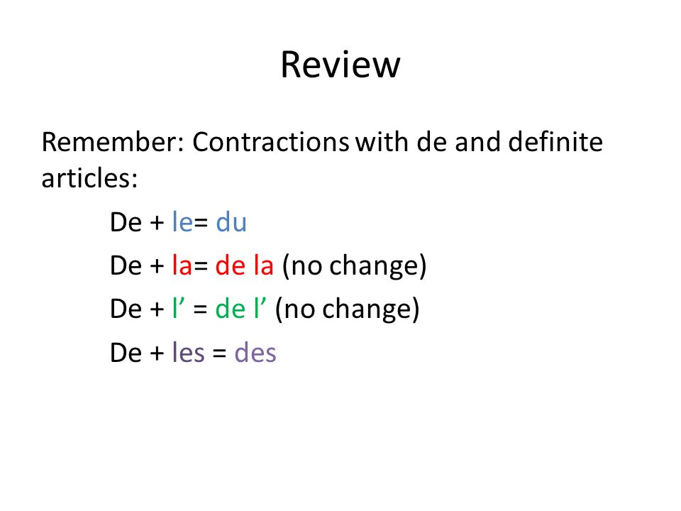Review Remember: Contractions with de and definite articles: De + le= du De + la= de la (no change) De + l' = de l' (no change) De + les = des