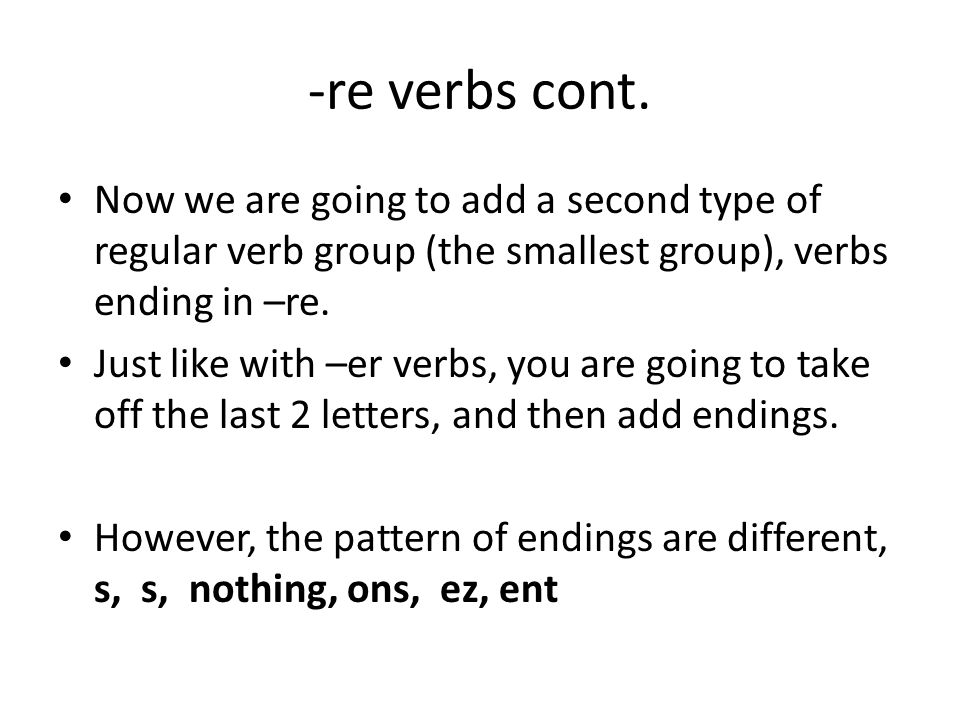 -re verbs cont. Now we are going to add a second type of regular verb group (the smallest group), verbs ending in –re.