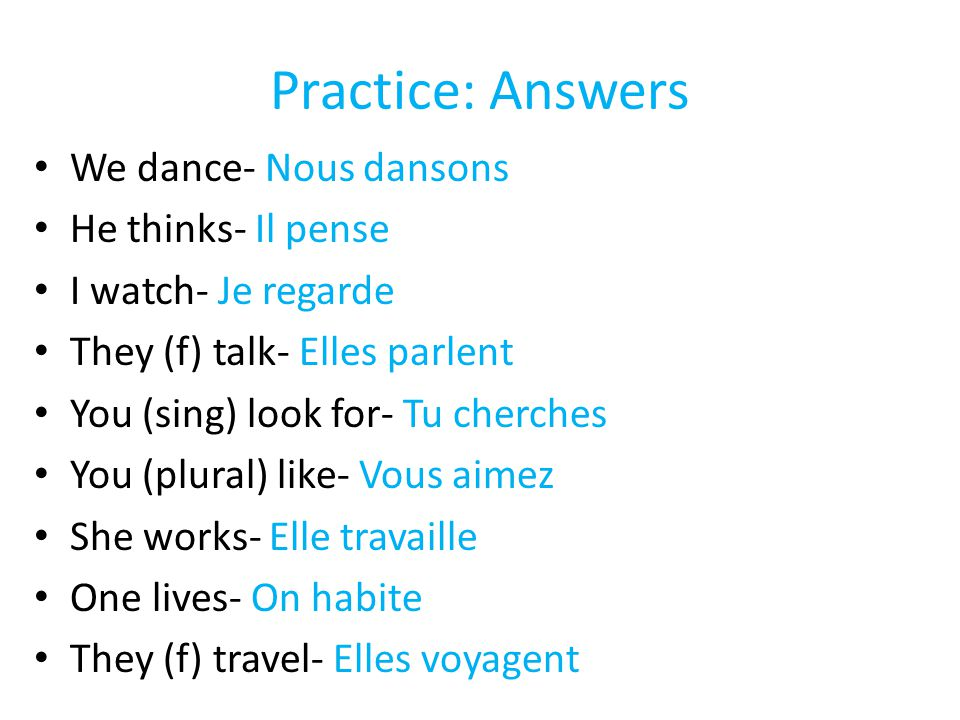 Practice: Answers We dance- Nous dansons He thinks- Il pense