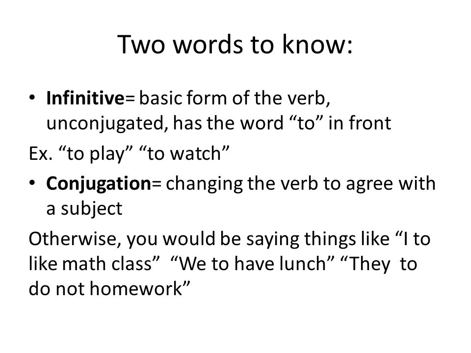 Two words to know: Infinitive= basic form of the verb, unconjugated, has the word to in front. Ex. to play to watch
