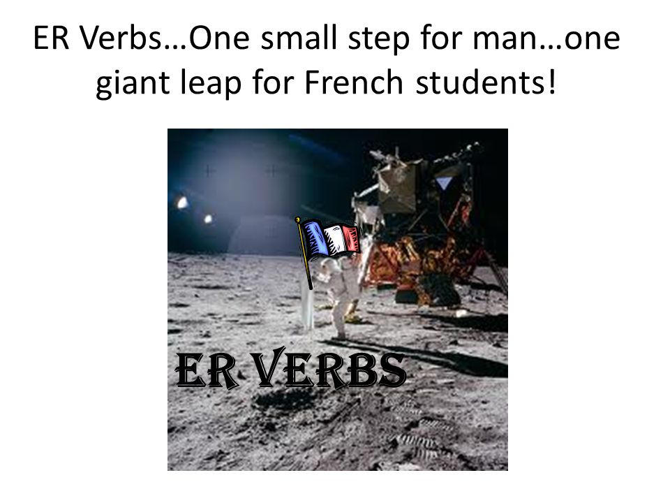 ER Verbs…One small step for man…one giant leap for French students!